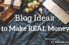 Blog Ideas that will Help You to Make REAL Money