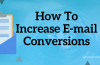 5 Actionable Steps – To Increase E-mail Conversions Like Never Before!