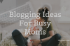 6 Amazing Ideas For Busy Moms To Start A New Blog In 2020!