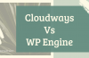 CloudWays Vs WP Engine Cloud Hosting Comparison