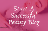 How To Start A Successful Beauty Blog In 2020 Step By Step!