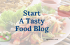 How To Start A Tasty Food Blog: A Step by Step Guide for Food Blogger