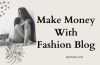 6 Best Ways to Make Money With Fashion Blog And Make It Success