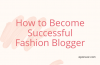 Want to Become a Successful Fashion Blogger In 2020: 7 Quick TIPS for Success